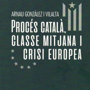 Arnau Gonzàlez i Vilalta, 'Procés català, classe mitjana i crisi europea'. Ed. Gregal 124 pàg., 15 €.